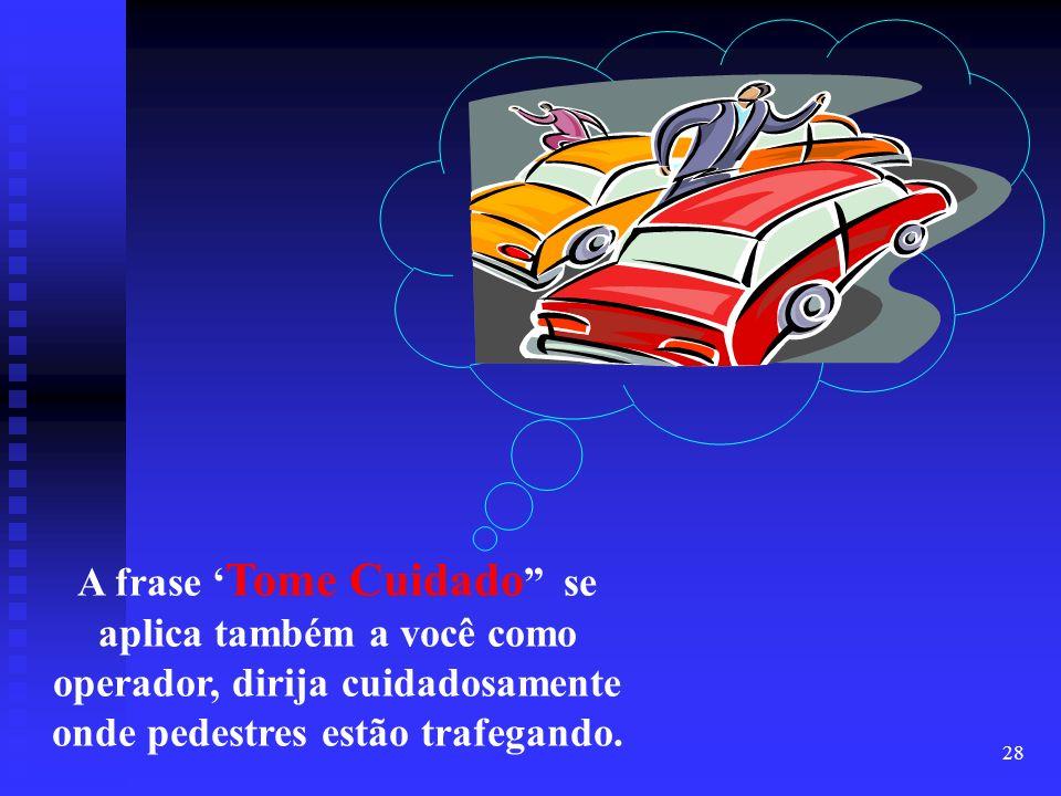A frase 'Tome Cuidado se aplica também a você como operador, dirija cuidadosamente onde pedestres estão trafegando.