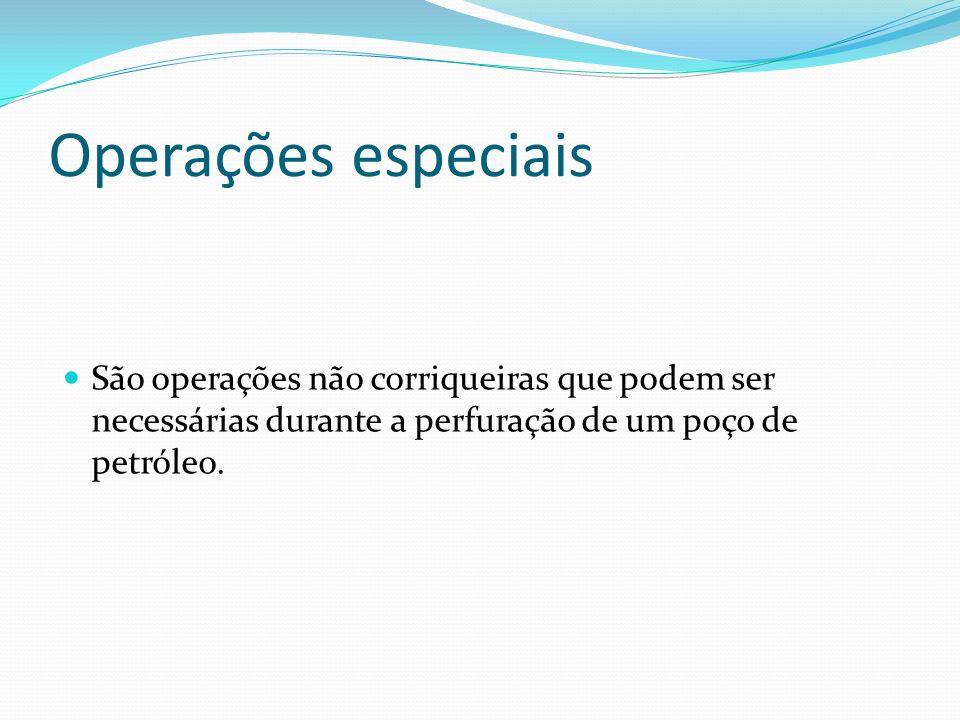 Operações especiais São operações não corriqueiras que podem ser necessárias durante a perfuração de um poço de petróleo.