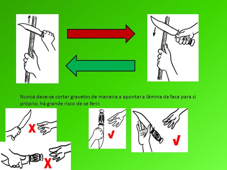 Nunca deve-se cortar gravetos de maneira a apontar a lâmina da faca para si próprio, há grande risco de se ferir.