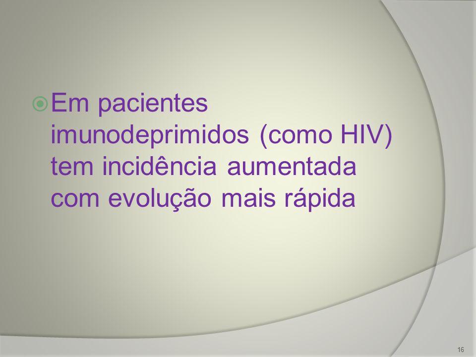 Em pacientes imunodeprimidos (como HIV) tem incidência aumentada com evolução mais rápida