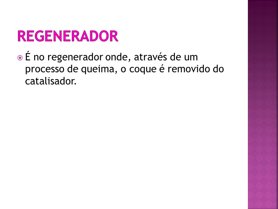 Regenerador É no regenerador onde, através de um processo de queima, o coque é removido do catalisador.