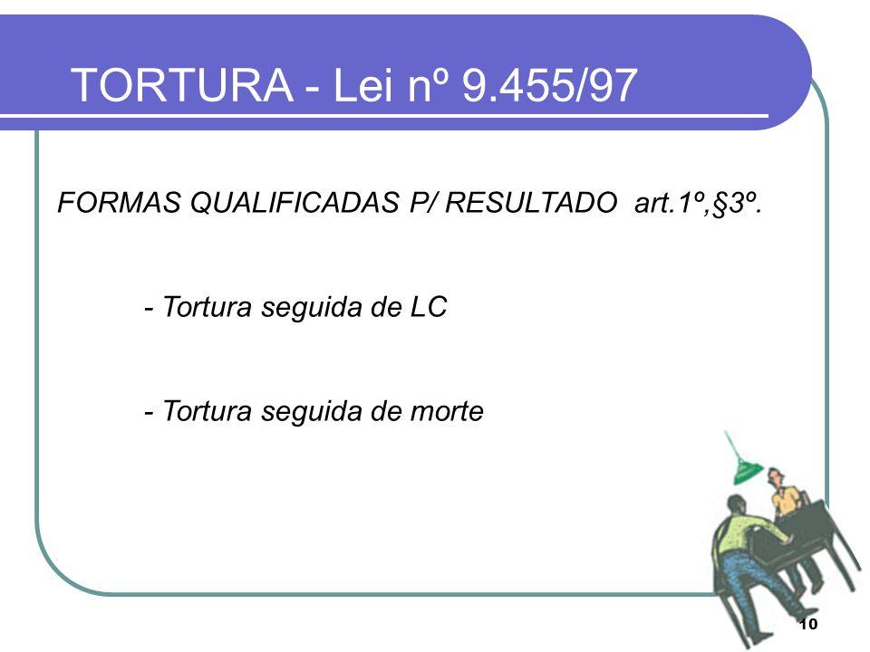 TORTURA - Lei nº 9.455/97 FORMAS QUALIFICADAS P/ RESULTADO art.1º,§3º.