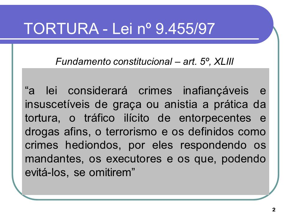 TORTURA - Lei nº 9.455/97 Fundamento constitucional – art. 5º, XLIII. Direito internacional. Competência da justiça comum.