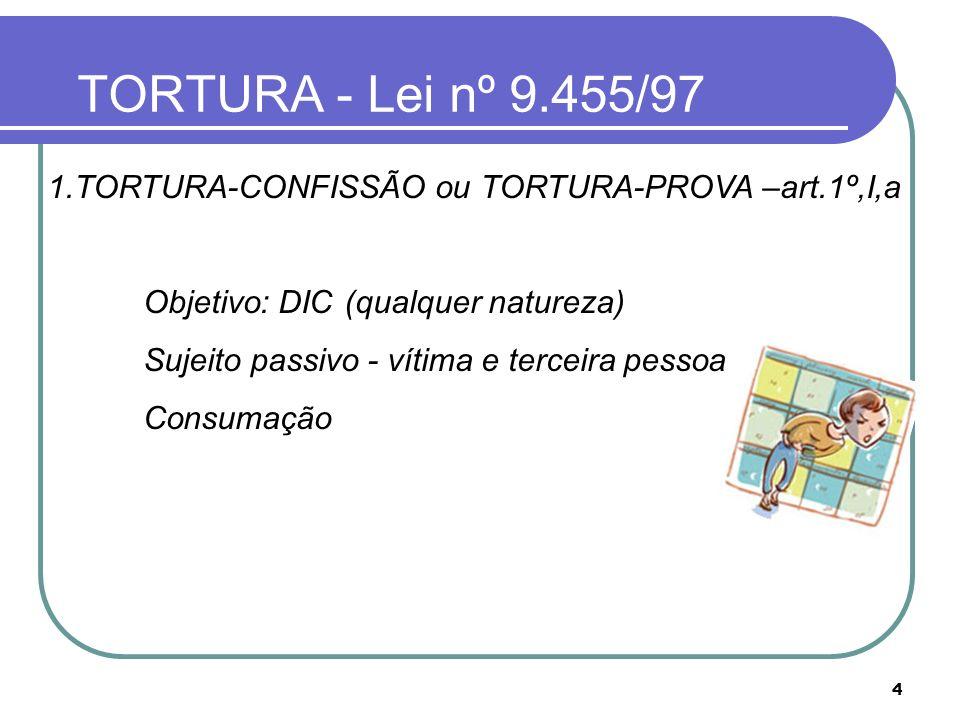 TORTURA - Lei nº 9.455/97 1.TORTURA-CONFISSÃO ou TORTURA-PROVA –art.1º,I,a. Objetivo: DIC (qualquer natureza)