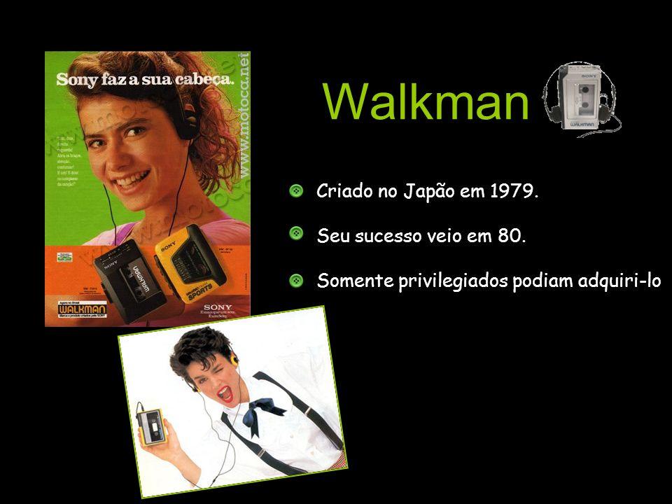 Walkman Criado no Japão em 1979. Seu sucesso veio em 80.