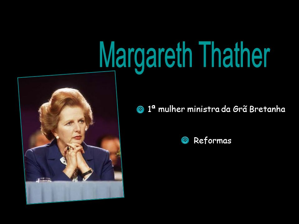 Margareth Thather 1ª mulher ministra da Grã Bretanha Reformas