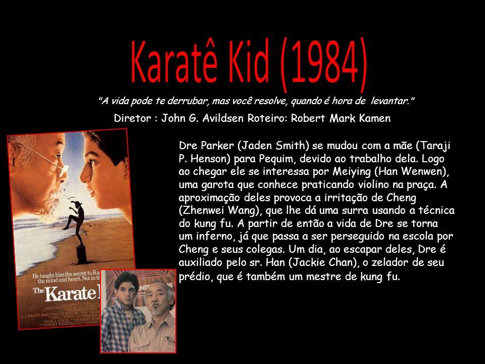 Karatê Kid (1984) A vida pode te derrubar, mas você resolve, quando é hora de levantar. Diretor : John G. Avildsen Roteiro: Robert Mark Kamen.