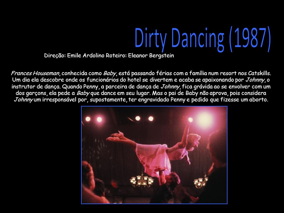 Dirty Dancing (1987)Direção: Emile Ardolino Roteiro: Eleanor Bergstein.