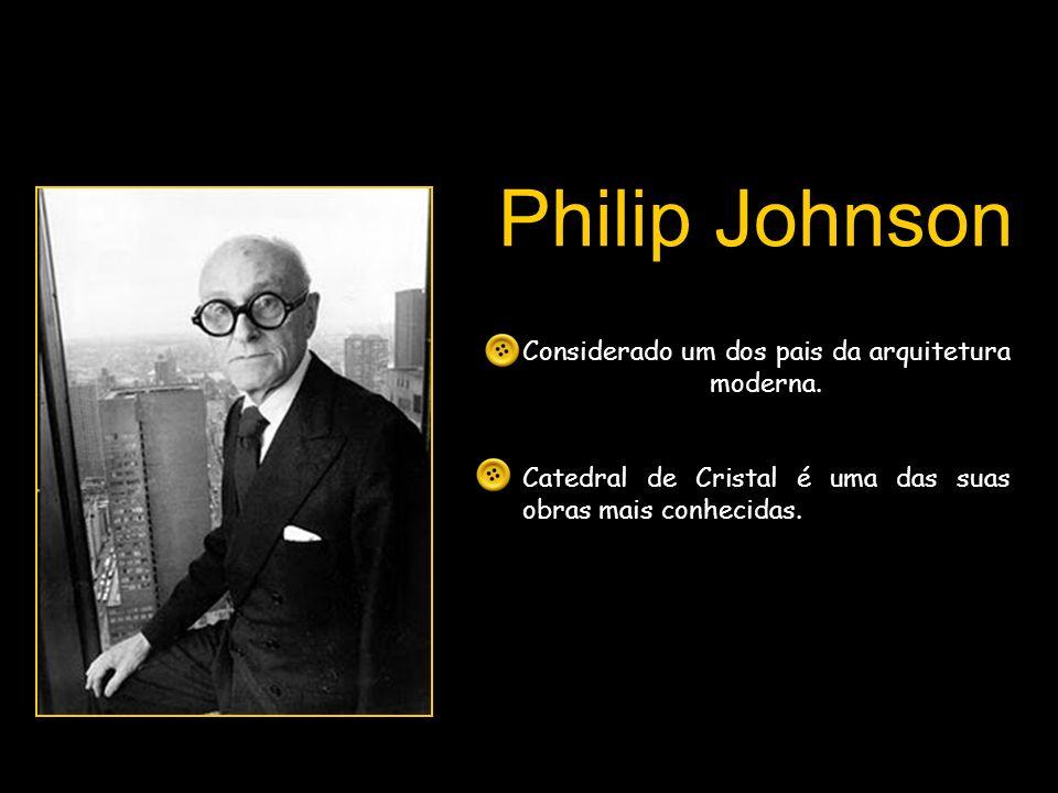 Philip Johnson Considerado um dos pais da arquitetura moderna.