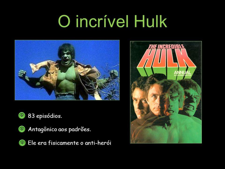 O incrível Hulk 83 episódios. Antagônico aos padrões.