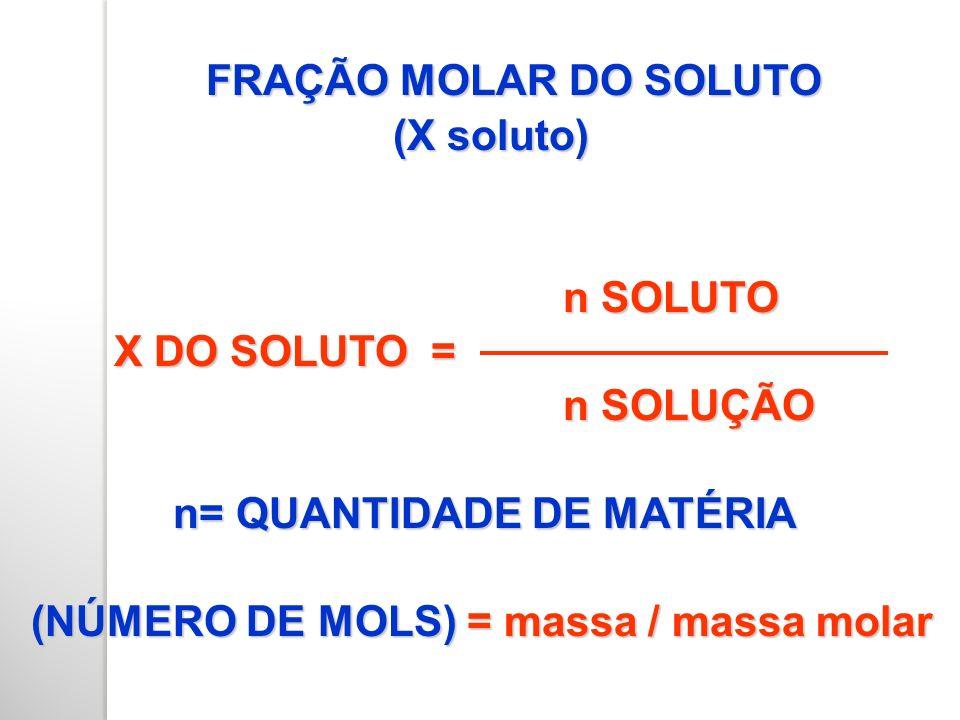 FRAÇÃO MOLAR DO SOLUTO (X soluto) n SOLUTO. X DO SOLUTO = n SOLUÇÃO. n= QUANTIDADE DE MATÉRIA.