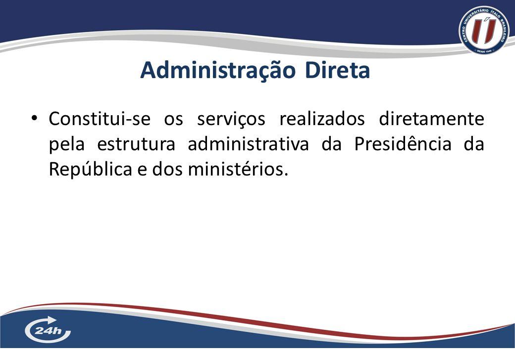 Administração Direta Constitui-se os serviços realizados diretamente pela estrutura administrativa da Presidência da República e dos ministérios.