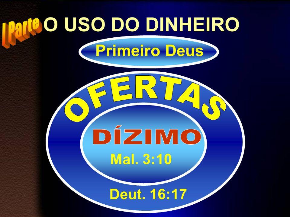 O USO DO DINHEIRO Primeiro Deus I Parte OFERTAS DÍZIMO Mal. 3:10