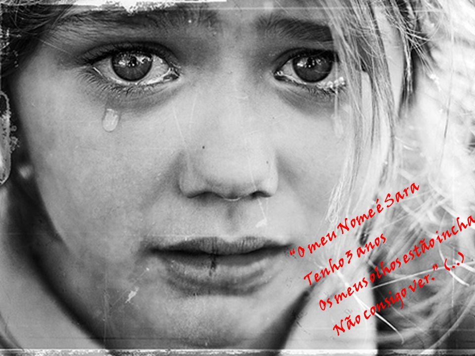 O meu Nome é Sara Os meus olhos estão inchados Tenho 3 anos Não consigo ver. (..)