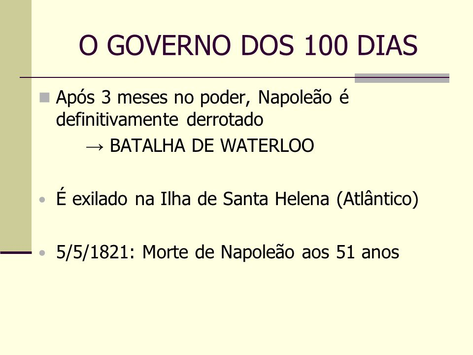 O GOVERNO DOS 100 DIAS Após 3 meses no poder, Napoleão é definitivamente derrotado. → BATALHA DE WATERLOO.