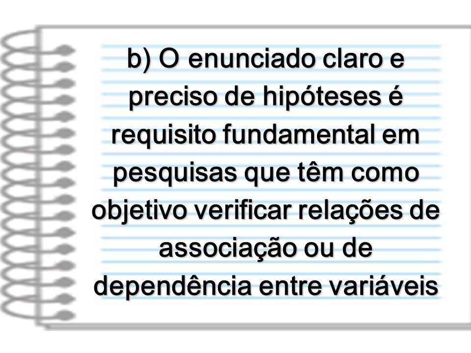 b) O enunciado claro e preciso de hipóteses é requisito fundamental em pesquisas que têm como objetivo verificar relações de associação ou de dependência entre variáveis