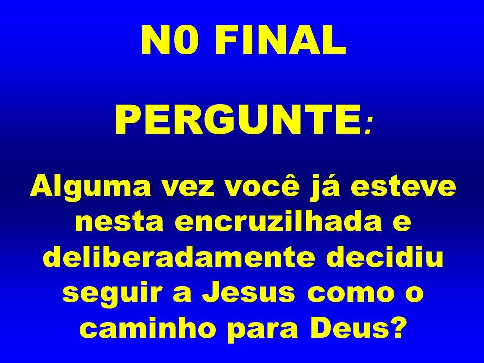 N0 FINAL PERGUNTE: Alguma vez você já esteve nesta encruzilhada e deliberadamente decidiu seguir a Jesus como o caminho para Deus