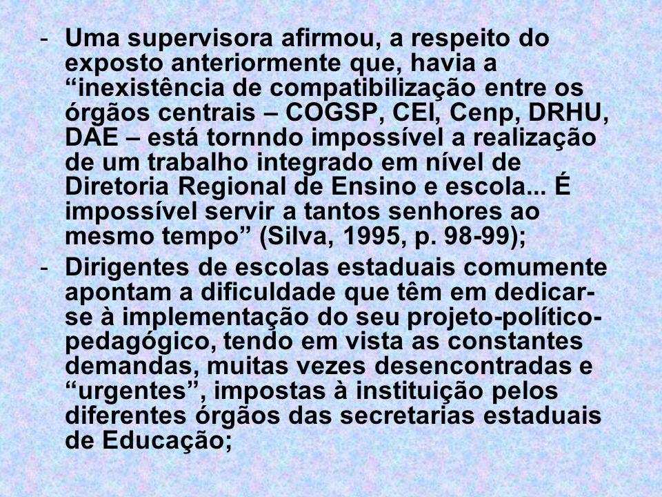 Uma supervisora afirmou, a respeito do exposto anteriormente que, havia a inexistência de compatibilização entre os órgãos centrais – COGSP, CEI, Cenp, DRHU, DAE – está tornndo impossível a realização de um trabalho integrado em nível de Diretoria Regional de Ensino e escola... É impossível servir a tantos senhores ao mesmo tempo (Silva, 1995, p. 98-99);