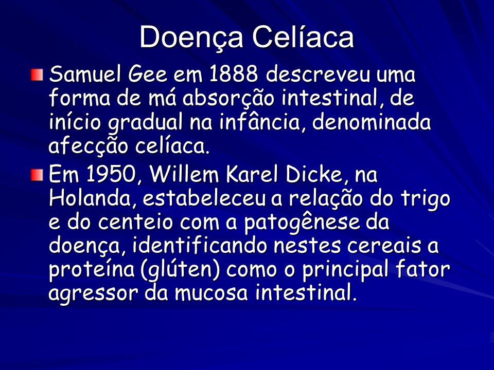 Doença Celíaca Samuel Gee em 1888 descreveu uma forma de má absorção intestinal, de início gradual na infância, denominada afecção celíaca.