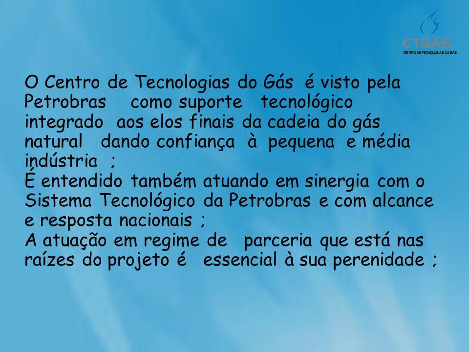 O Centro de Tecnologias do Gás é visto pela Petrobras como suporte tecnológico integrado aos elos finais da cadeia do gás natural dando confiança à pequena e média indústria ;