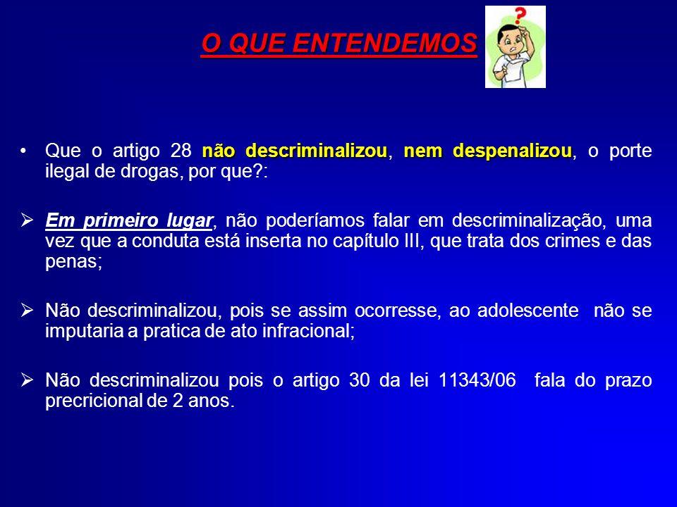 O QUE ENTENDEMOS Que o artigo 28 não descriminalizou, nem despenalizou, o porte ilegal de drogas, por que :