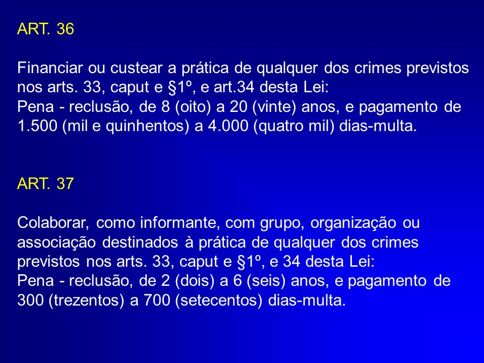 ART. 36 Financiar ou custear a prática de qualquer dos crimes previstos nos arts. 33, caput e §1º, e art.34 desta Lei: