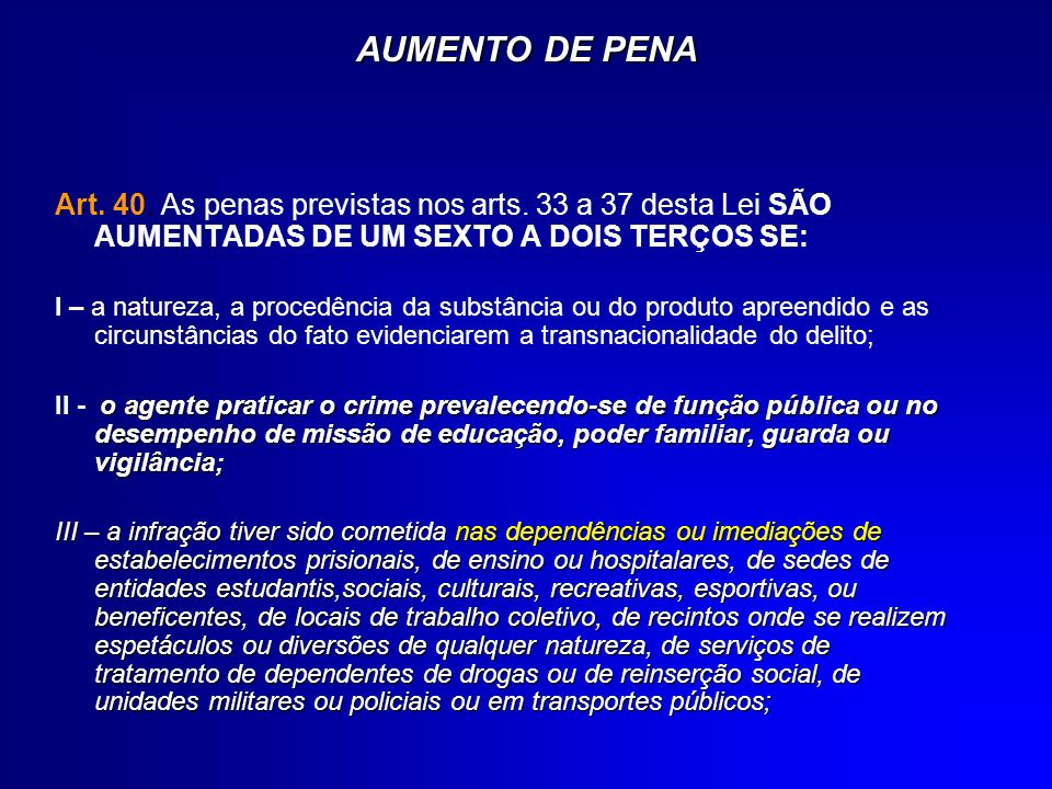 AUMENTO DE PENA Art. 40. As penas previstas nos arts. 33 a 37 desta Lei SÃO AUMENTADAS DE UM SEXTO A DOIS TERÇOS SE: