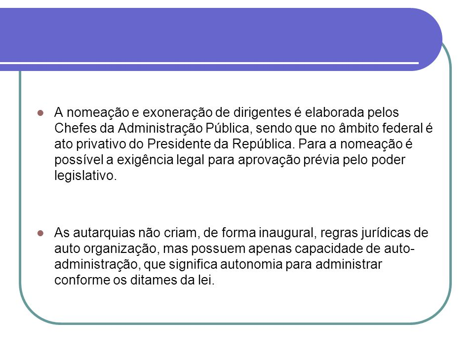 A nomeação e exoneração de dirigentes é elaborada pelos Chefes da Administração Pública, sendo que no âmbito federal é ato privativo do Presidente da República. Para a nomeação é possível a exigência legal para aprovação prévia pelo poder legislativo.