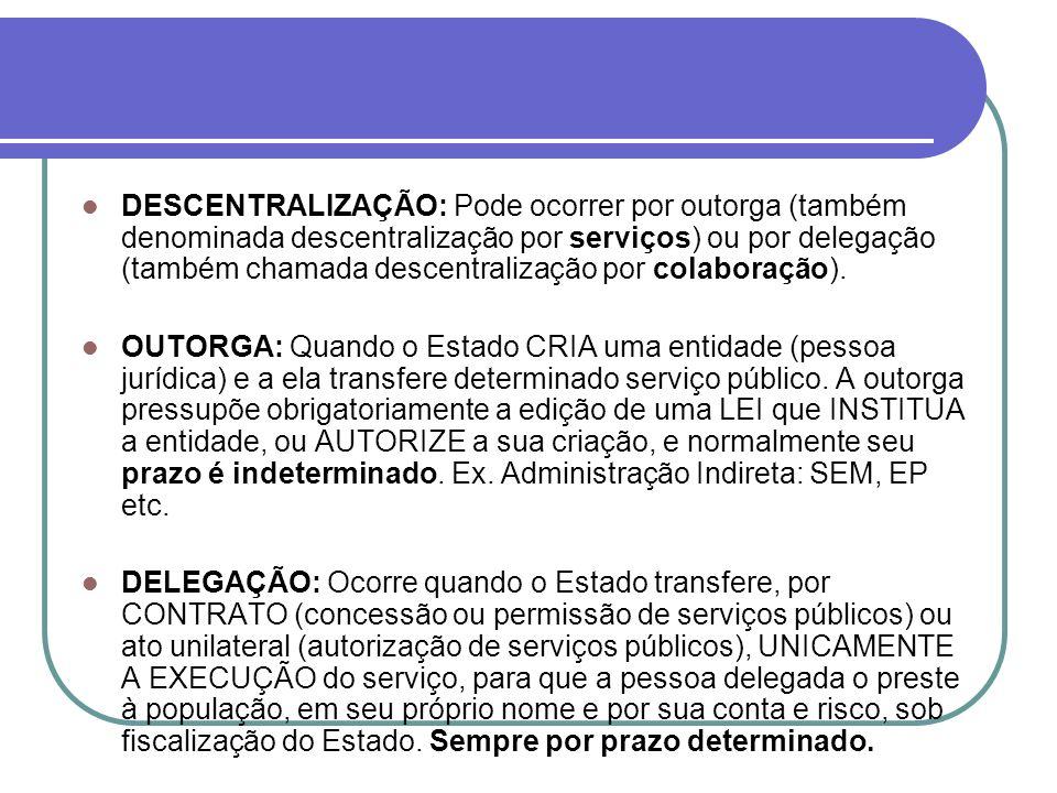 DESCENTRALIZAÇÃO: Pode ocorrer por outorga (também denominada descentralização por serviços) ou por delegação (também chamada descentralização por colaboração).