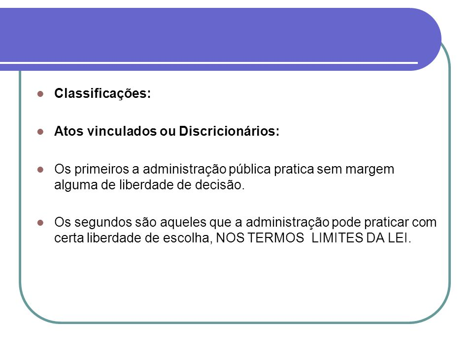 Classificações: Atos vinculados ou Discricionários: Os primeiros a administração pública pratica sem margem alguma de liberdade de decisão.