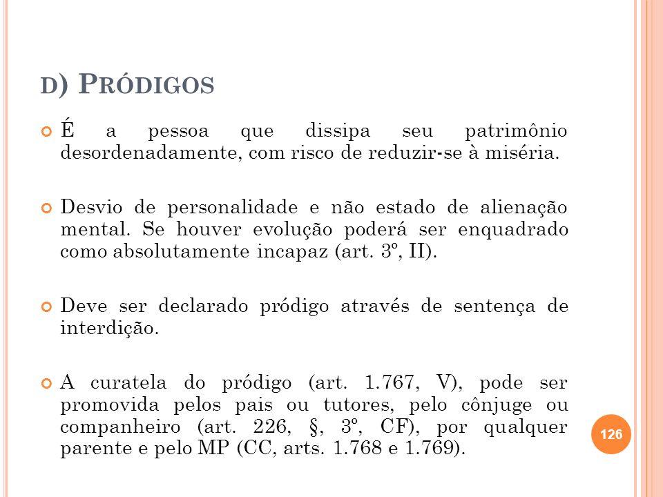 d) Pródigos É a pessoa que dissipa seu patrimônio desordenadamente, com risco de reduzir-se à miséria.