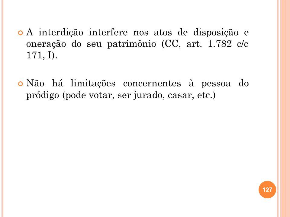 A interdição interfere nos atos de disposição e oneração do seu patrimônio (CC, art. 1.782 c/c 171, I).