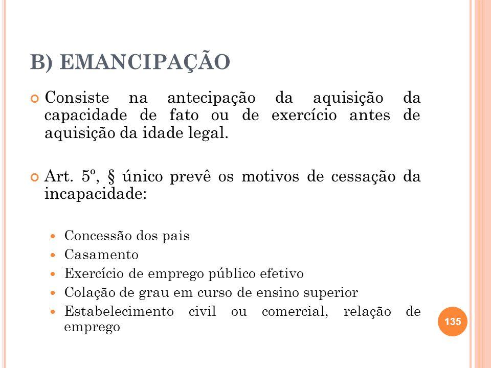 B) EMANCIPAÇÃO Consiste na antecipação da aquisição da capacidade de fato ou de exercício antes de aquisição da idade legal.