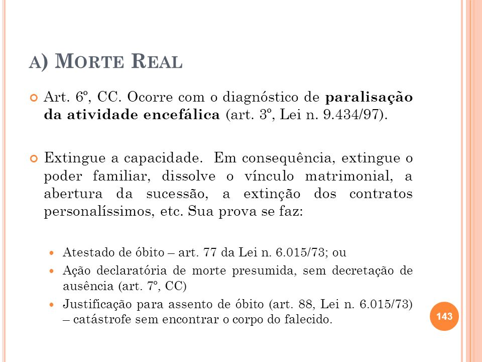 a) Morte Real Art. 6º, CC. Ocorre com o diagnóstico de paralisação da atividade encefálica (art. 3º, Lei n. 9.434/97).