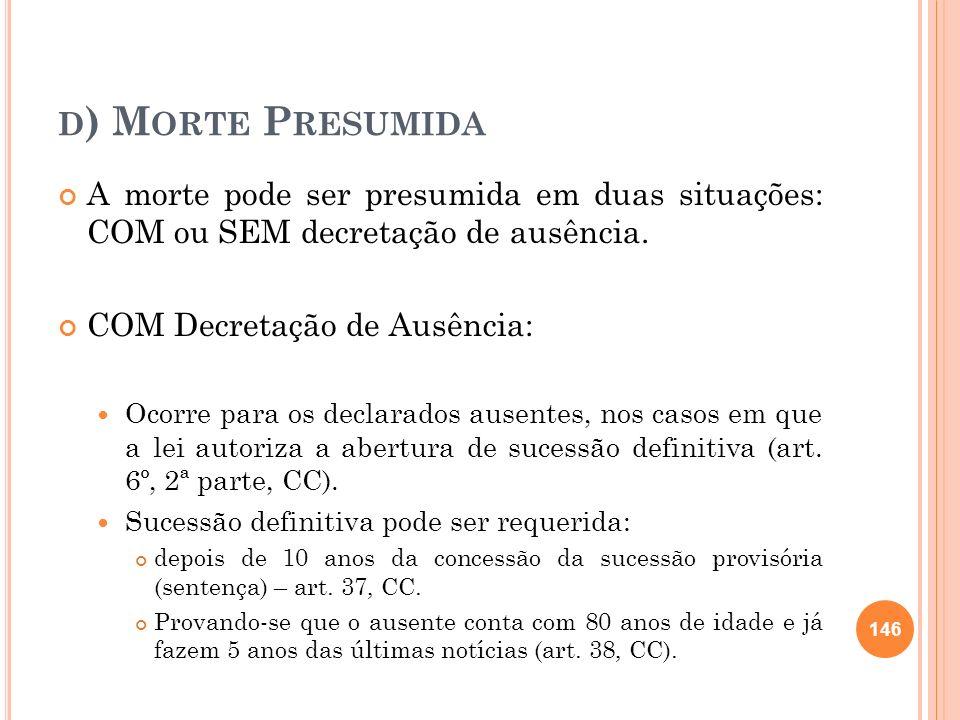 d) Morte PresumidaA morte pode ser presumida em duas situações: COM ou SEM decretação de ausência.