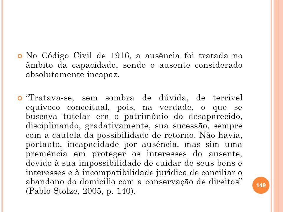 No Código Civil de 1916, a ausência foi tratada no âmbito da capacidade, sendo o ausente considerado absolutamente incapaz.