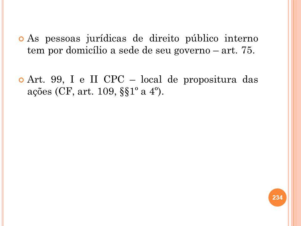 As pessoas jurídicas de direito público interno tem por domicílio a sede de seu governo – art. 75.