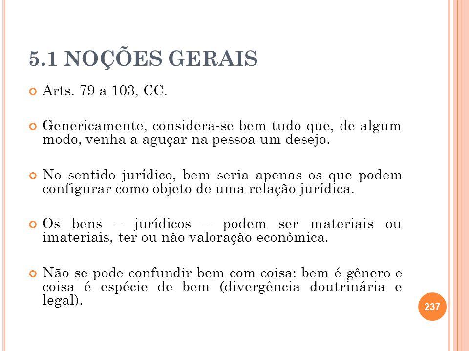 5.1 NOÇÕES GERAIS Arts. 79 a 103, CC. Genericamente, considera-se bem tudo que, de algum modo, venha a aguçar na pessoa um desejo.