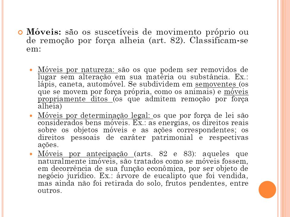 Móveis: são os suscetíveis de movimento próprio ou de remoção por força alheia (art. 82). Classificam-se em: