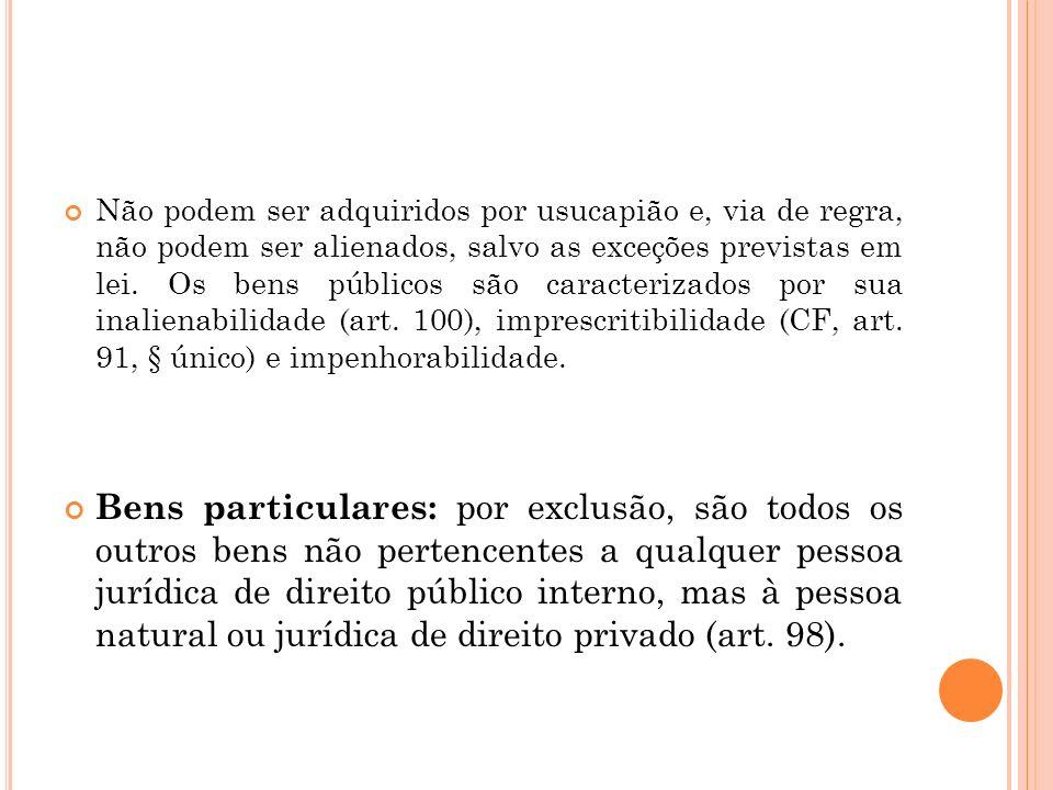 Não podem ser adquiridos por usucapião e, via de regra, não podem ser alienados, salvo as exceções previstas em lei. Os bens públicos são caracterizados por sua inalienabilidade (art. 100), imprescritibilidade (CF, art. 91, § único) e impenhorabilidade.