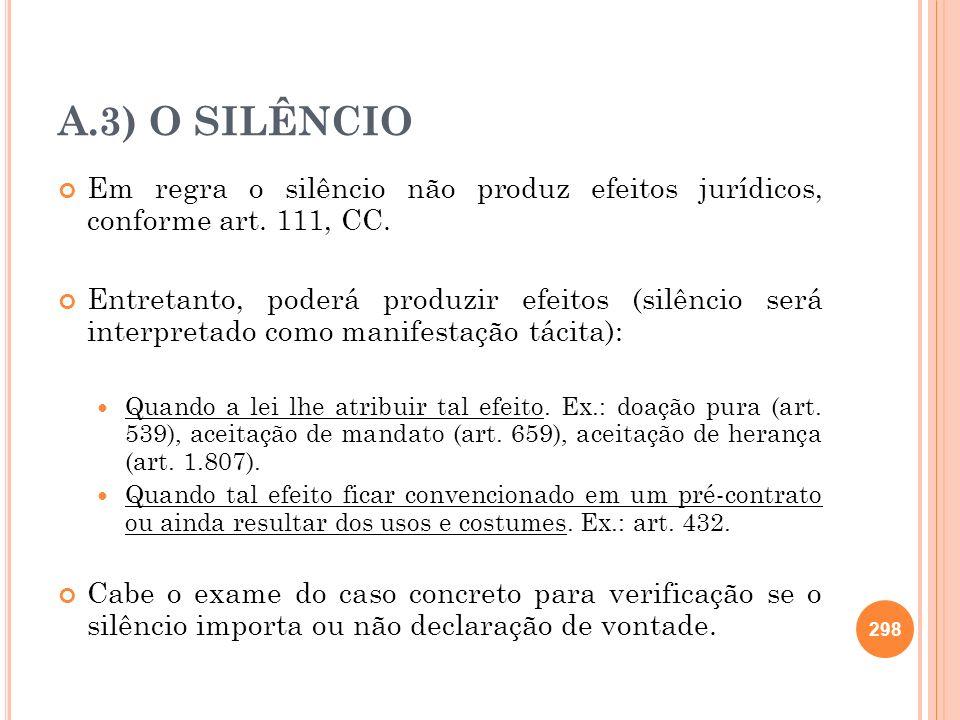 A.3) O SILÊNCIO Em regra o silêncio não produz efeitos jurídicos, conforme art. 111, CC.