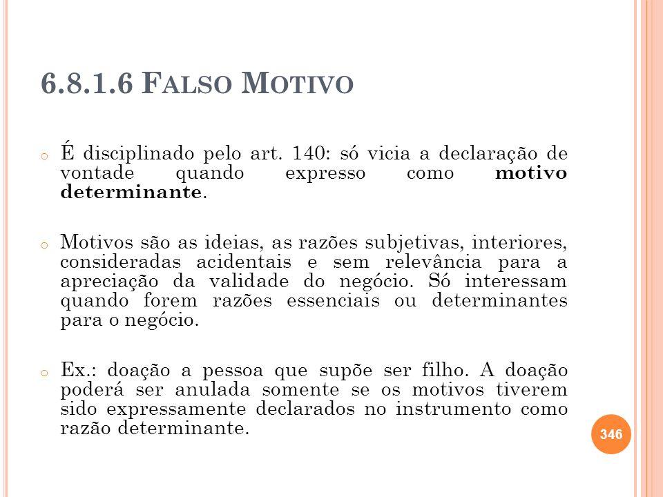 6.8.1.6 Falso MotivoÉ disciplinado pelo art. 140: só vicia a declaração de vontade quando expresso como motivo determinante.