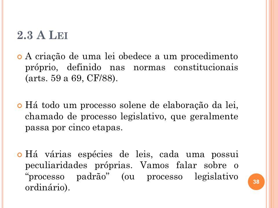 2.3 A LeiA criação de uma lei obedece a um procedimento próprio, definido nas normas constitucionais (arts. 59 a 69, CF/88).