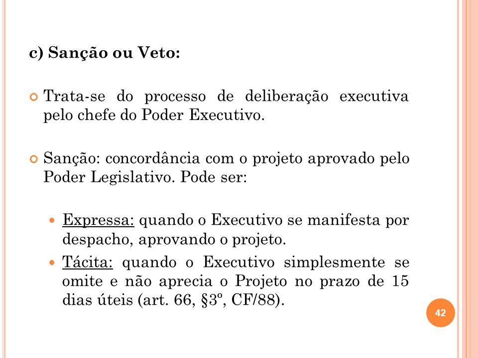 c) Sanção ou Veto: Trata-se do processo de deliberação executiva pelo chefe do Poder Executivo.