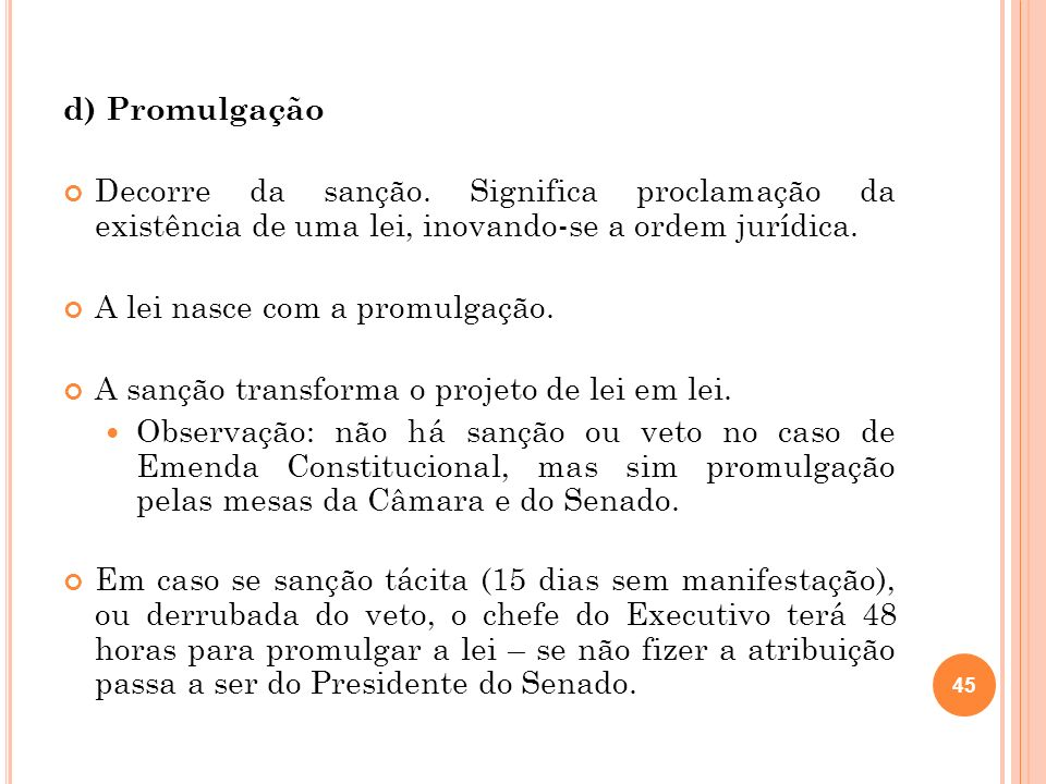 d) Promulgação Decorre da sanção. Significa proclamação da existência de uma lei, inovando-se a ordem jurídica.