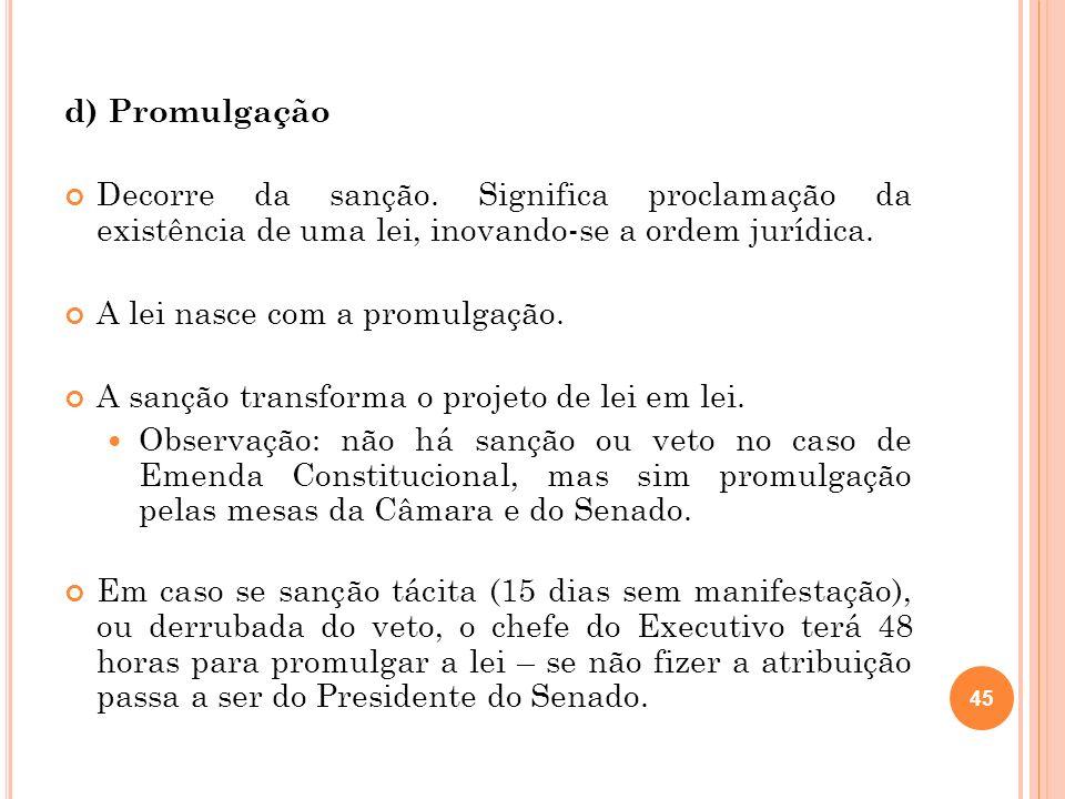 d) PromulgaçãoDecorre da sanção. Significa proclamação da existência de uma lei, inovando-se a ordem jurídica.