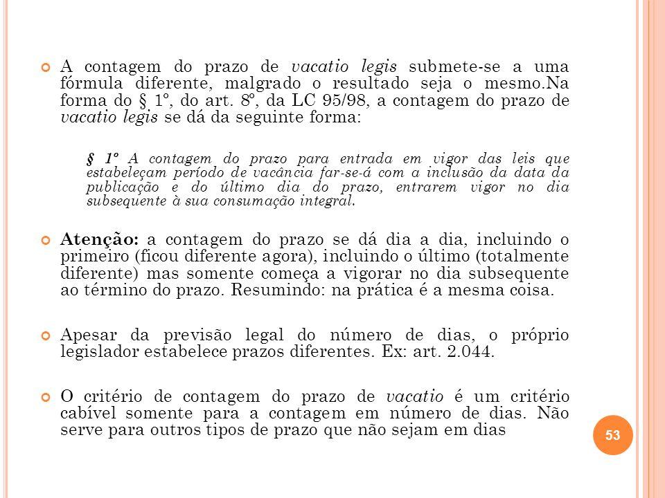 A contagem do prazo de vacatio legis submete-se a uma fórmula diferente, malgrado o resultado seja o mesmo.Na forma do § 1º, do art. 8º, da LC 95/98, a contagem do prazo de vacatio legis se dá da seguinte forma: