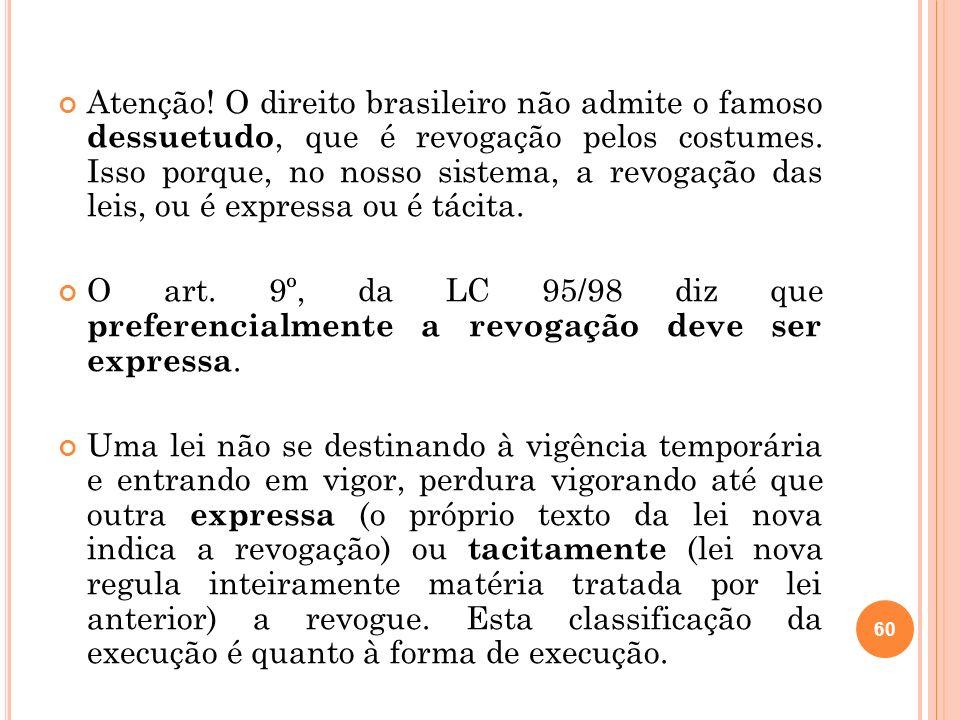 Atenção! O direito brasileiro não admite o famoso dessuetudo, que é revogação pelos costumes. Isso porque, no nosso sistema, a revogação das leis, ou é expressa ou é tácita.