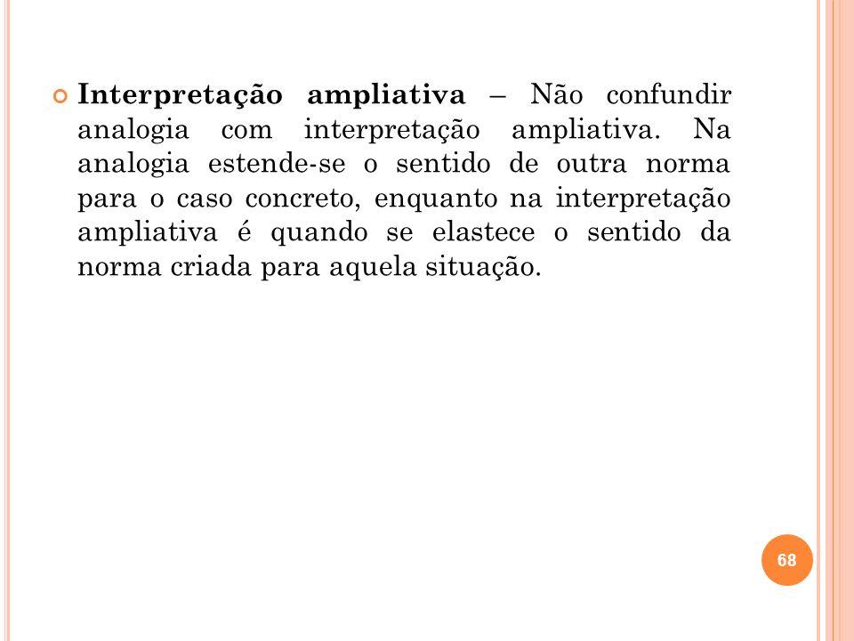 Interpretação ampliativa – Não confundir analogia com interpretação ampliativa.