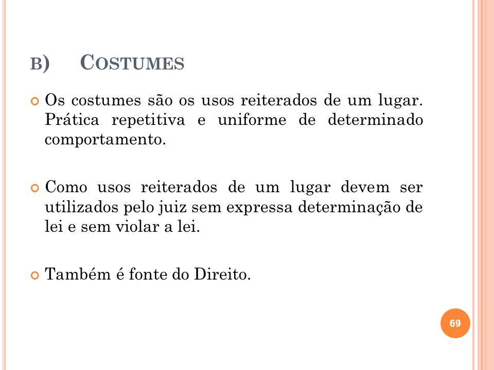 b) Costumes Os costumes são os usos reiterados de um lugar. Prática repetitiva e uniforme de determinado comportamento.